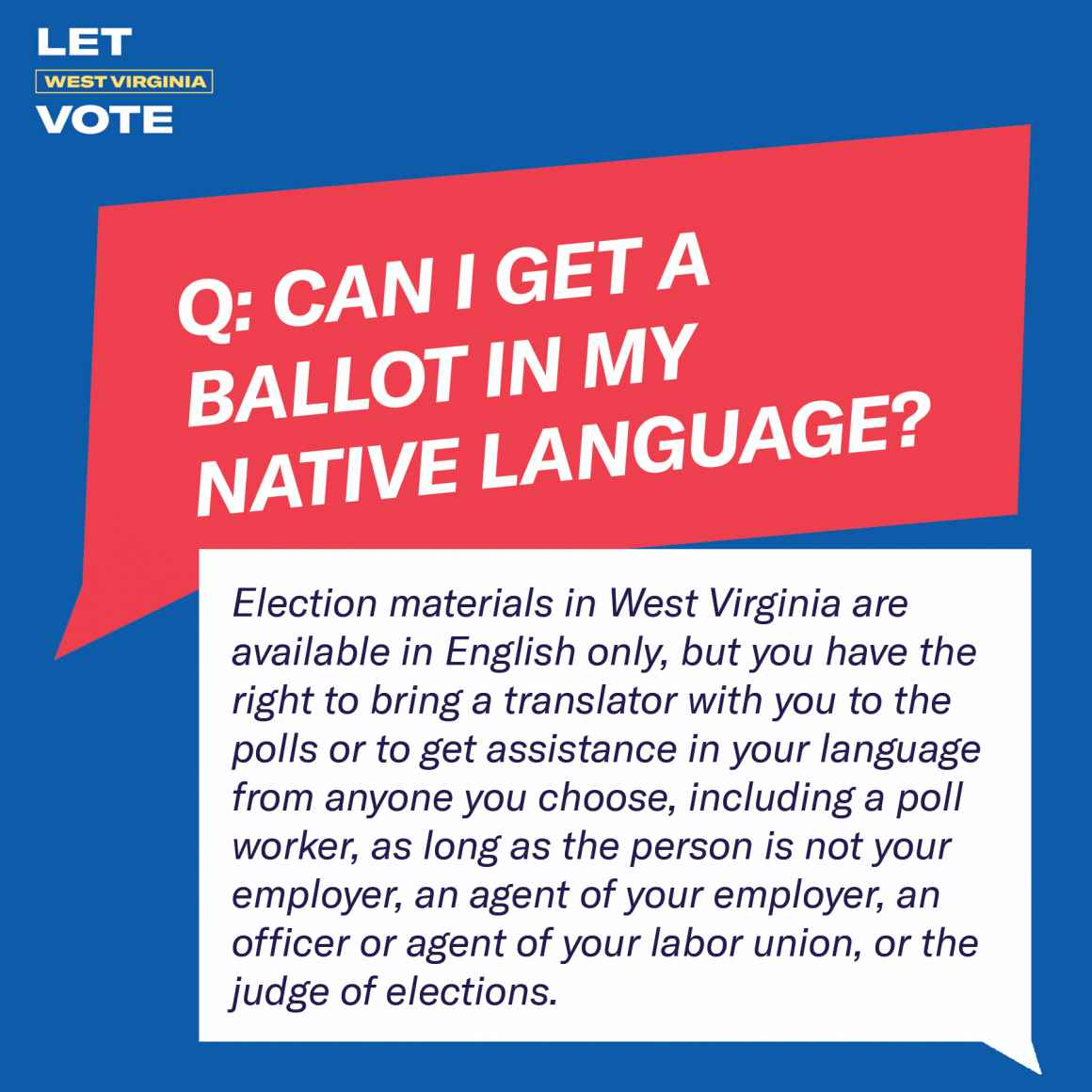 Can I get a ballot in my native language? Election materials in West Virginia are available in English only, but you have the right to bring a translator with you to the polls or to get assistance in your language from anyone you choose, including a poll